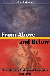 From Above and Below - The Mormon Embrace of Revolution, 1840-1940, Livingston, Craig