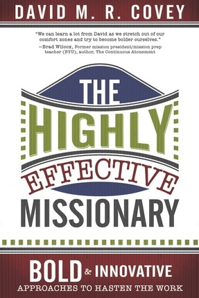 The Highly Effective Missionary  Bold and Innovative Approaches to Hasten the Work, David M. R. Covey