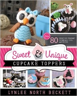 Image for Sweet & Unique Cupcake Toppers -  Over 80 Creative Fondant Tutorials, Tips, and Tricks