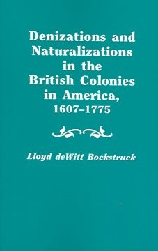 Denizations and Naturalizations in the British Colonies in America, 1607-1775, Bockstruck, Lloyd deWitt