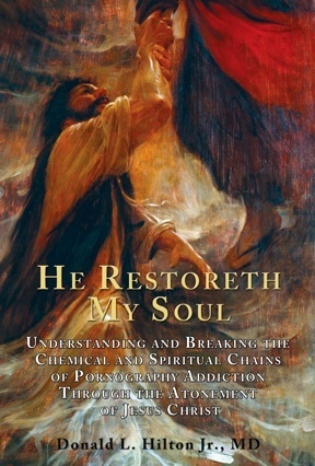 He Restoreth My Soul - Understanding and Breaking the Chemical and Spiritual Chains of Pornography Addiction through the Atonement of Jesus Christ, Hilton, Donald L. Hilton Jr. M. D.