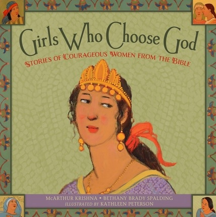 Girls Who Choose God  Stories of Courageous Women from the Bible, Krishna, McArthur & Bethany Brady Spalding & Kathleen Peterson