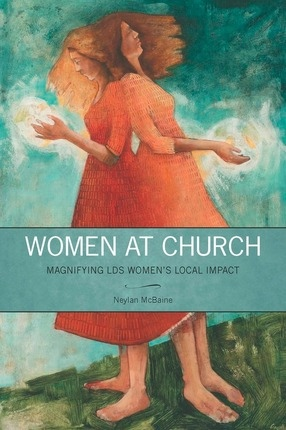Women at Church;  Magnifying LDS Women's Local Impact, McBaine, Neylan