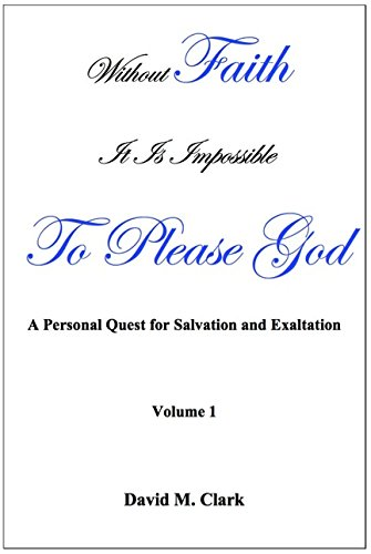 Without Faith it is impossible to please God; A personal quest for salvation and exaltation. (Volume 1), Clark, David M.