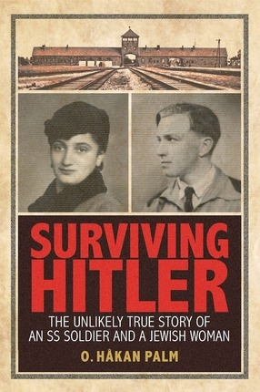 Surviving Hitler;  The Unlikely True Story of an SS Soldier and a Jewish Woman, Palm, O. Hakan