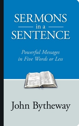 Sermons in a Sentence: Powerful Messages in Five Words or Less, Bytheway, John