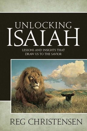 Unlocking Isaiah;   Lessons and Insights that Draw Us to the Savior, Christensen, Reg