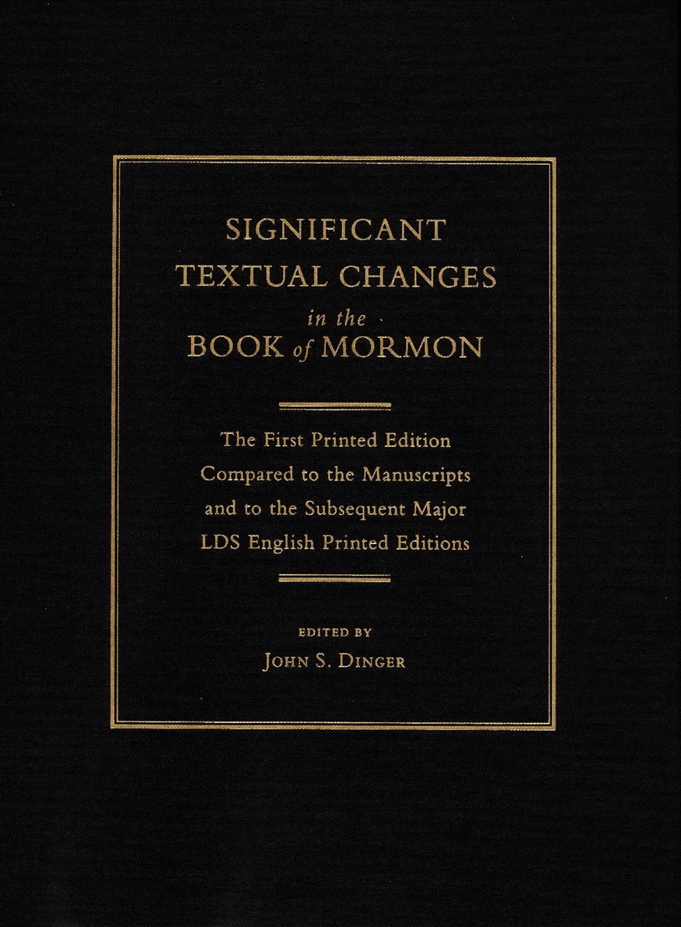 Significant Textual Changes in the Book of Mormon  The First Printed Edition Compared to the Manuscripts and to the Subsequent Major LDS English Printed Editions, Dinger, John S.