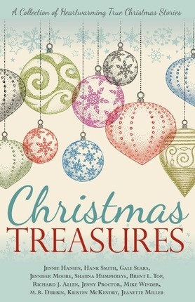 Christmas Treasures: A Collection of Heartwarming True Christmas Stories, Hansen, Jennie & Hank Smith & Gale Sears & Jennifer Moore & Shauna Humphreys & Brent L. Top & Richard J. Allen & Jenny Proctor & Mike Winder & M. R. Durbin & Kristen McKendry & Jeanette Miller