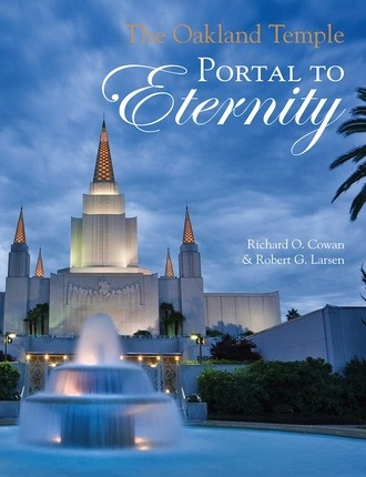 The Oakland Temple;  Portal to Eternity, Cowan, Richard O. & Robert G. Larsen