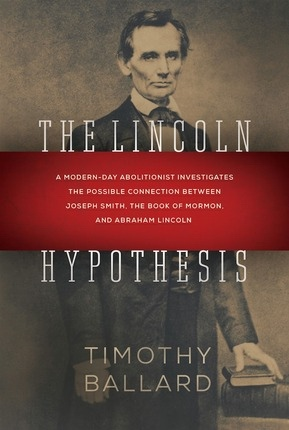 The Lincoln Hypothesis;  A Modern-day Abolitionist Investigates the Possible Connection between Joseph Smith, the Book of Mormon, and Abraham Lincoln, Ballard, Timothy