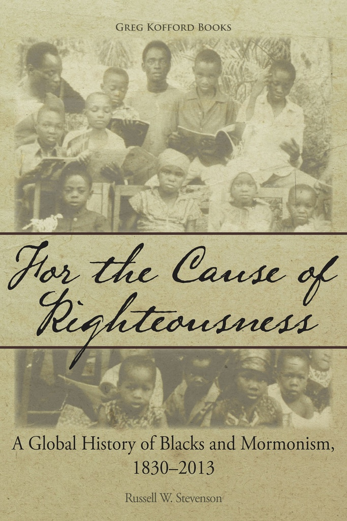 For the Cause of Righteousness;   A Global History of Blacks and Mormonism, 1830-2013, Stevenson, Russell W.