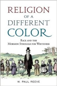 Religion of a Different Color: Race and the Mormon Struggle for Whiteness, Reeve, W. Paul