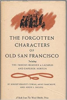 Forgotten Characters of Old San Francisco: Including the Famous Bummer and Lazarus, Cowan, Robert Ernest;  Anne Bancroft; and Addie L. Ballou