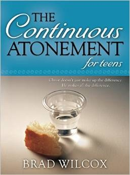 he Continuous Atonement for Teens, Wilcox, Brad