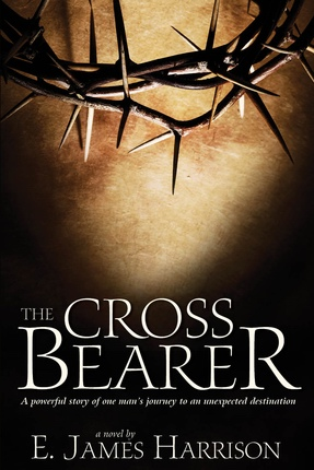 The Cross Bearer; A Powerful story of one man's journey to an unexpected destination, Harrison, E. James
