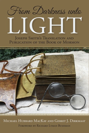 From Darkness unto Light; Joseph Smith�s Translation and Publication of the Book of Mormon, MacKay, Michael Hubbard and Gerrit J. Dirkmaat