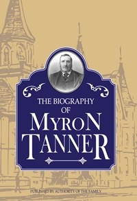 Biography of Myron Tanner, Published by Authority of the Family, Penrose, Chas. W.