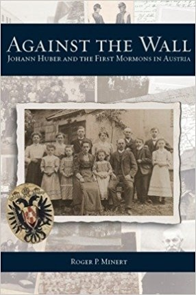 Against the Wall: Johann Huber and the First Mormons in Austria, Minert, Roger P.