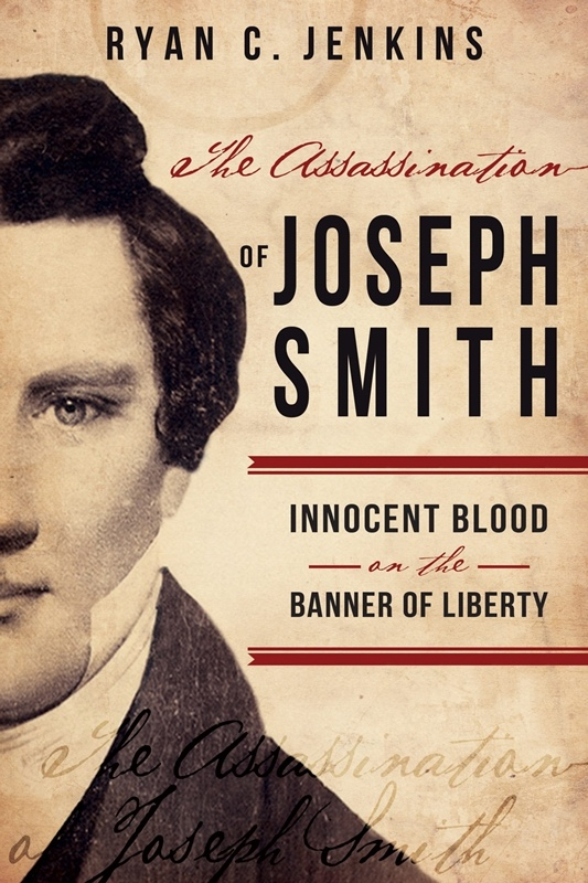 The Assassination of Joseph Smith;  Innocent Blood on the Banner of Liberty, Jenkins, Ryan C.