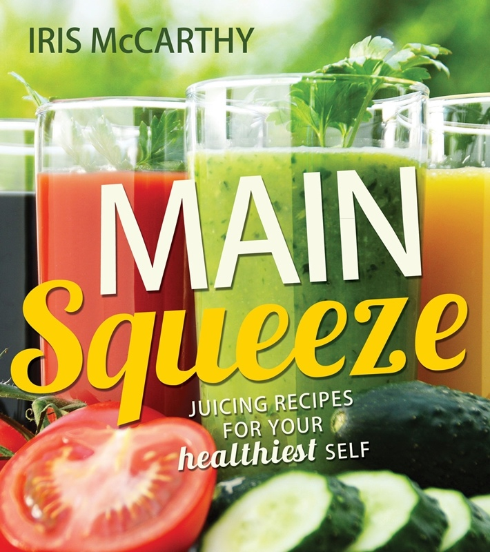 Main Squeeze;  Juicing Recipes for Your Healthiest Self  Juicing Recipes for Your Healthiest Self, McCarthy, Iris