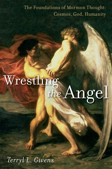 Wrestling the Angel;   The Foundations of Mormon Thought: Cosmos, God, Humanity, Givens, Terryl L.