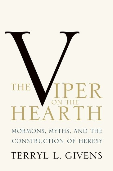 THE VIPER ON THE HEARTH -  Mormons, Myths, and the Construction of Heresy, Givens, Terryl