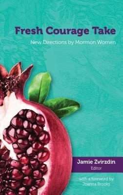 Fresh Courage Take;  New Directions by Mormon Women, Zvirzdin, Jamie