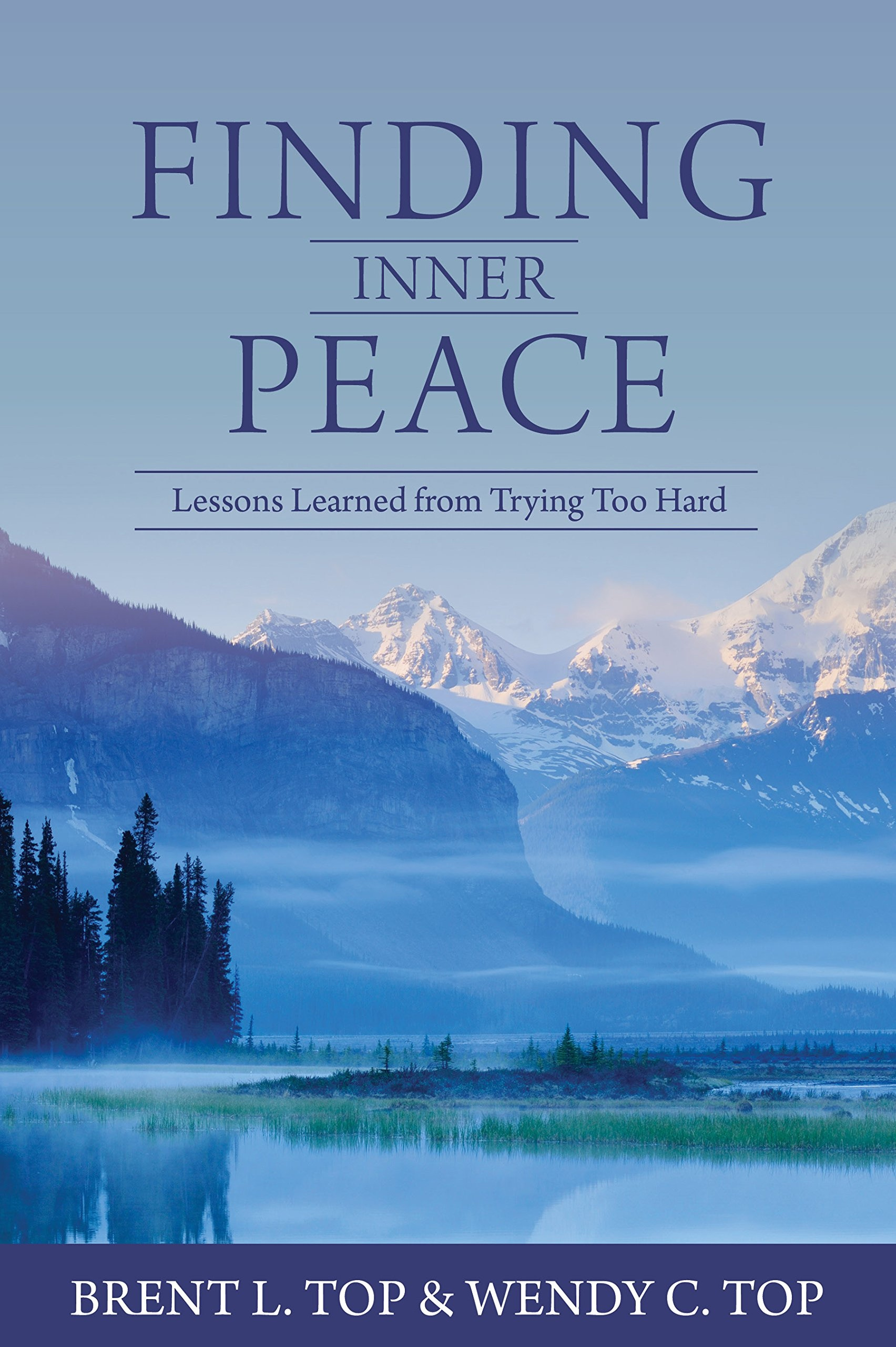 Finding Inner Peace;   Lessons Learned from Trying Too Hard, Brent L. Top and Wendy C. Top