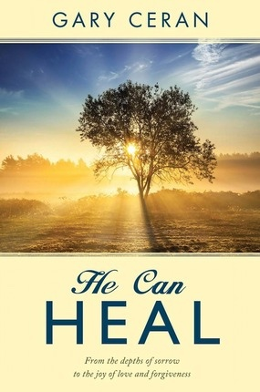 He Can Heal;   From the Depths of Sorrow to the Joy of Love and Forgiveness, Ceran, Gary