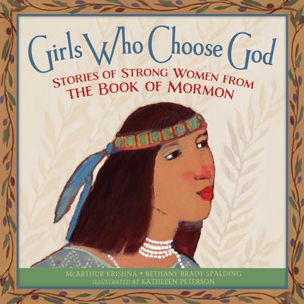 Girls Who Choose God Strong Women From the Book of Mormon, Krishna, McArthur & Bethany Brady Spalding & Kathleen Peterson