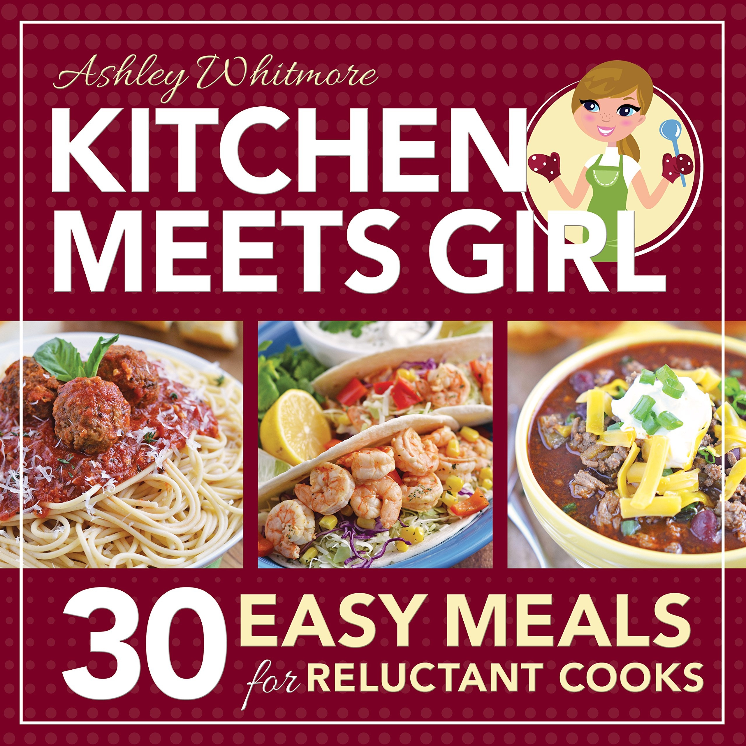 Kitchen Meets Girl  30 Easy Meals for Reluctant Cooks, Whitmore, Ashley