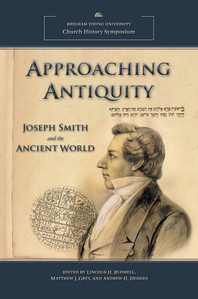 Approaching Antiquity; Joseph Smith and the Ancient World, Blumell, Lincoln H. & Matthew J. Grey & Andrew H. Hedges