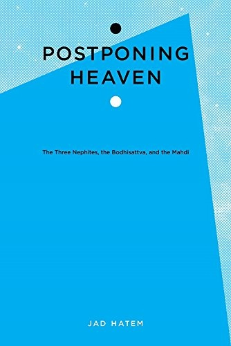 Postponing Heaven; The Three Nephites, the Bodhisattva, and the Mahdi, Hatem, Jad