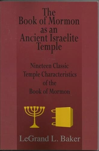 The Book of Mormon as an Ancient Israelite Temple - Nineteen Classic Temple Characteristics of the Book of Mormon, Baker, LeGrand L.