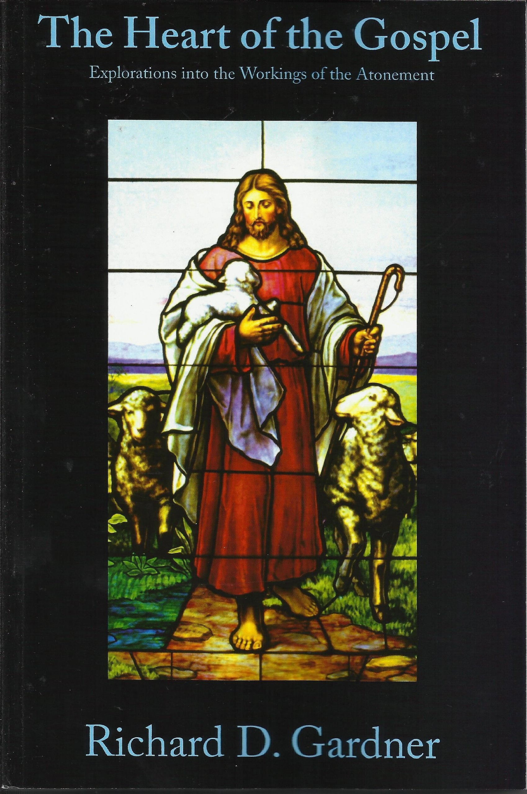 The Heart of the Gospel - Explorations into the Workings of the Atonement, Gardner, Richard D.