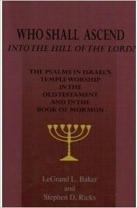 Who Shall Ascend Into the Hill of the Lord? - The Psalms in Israels Temple Worship in the Old Testament and in the Book of Mormon, Baker, LeGrand L. & Stephen D. Ricks