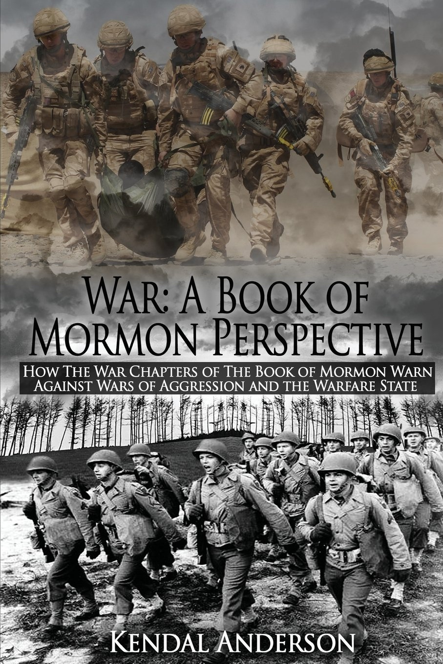 War: A Book of Mormon Perspective: How The War Chapters of the Book of Mormon Warn Against Wars of Aggression and the Warfare State, Anderson, Kendal