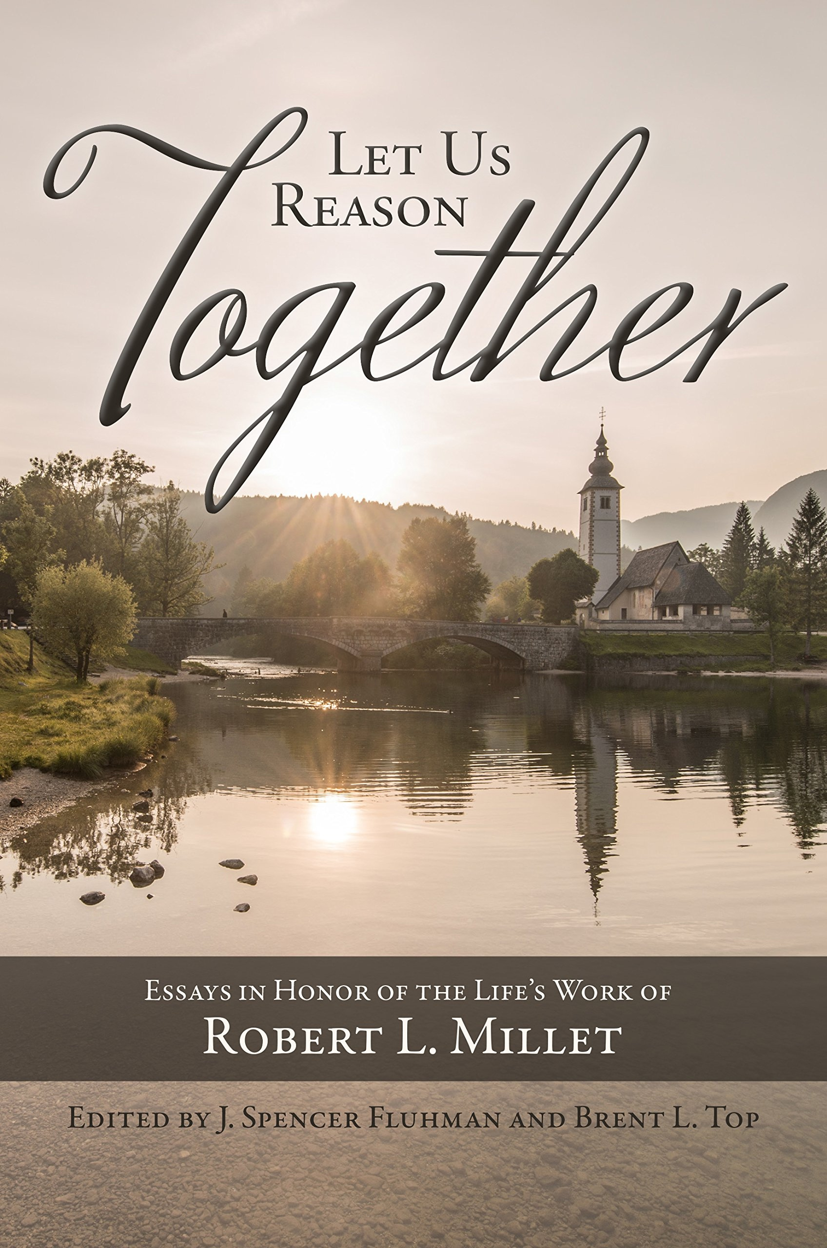Let Us Reason Together;   Essays in Honor of the Life's Work of Robert Millet, Fluhman, J. Spencer & Brent L. Top