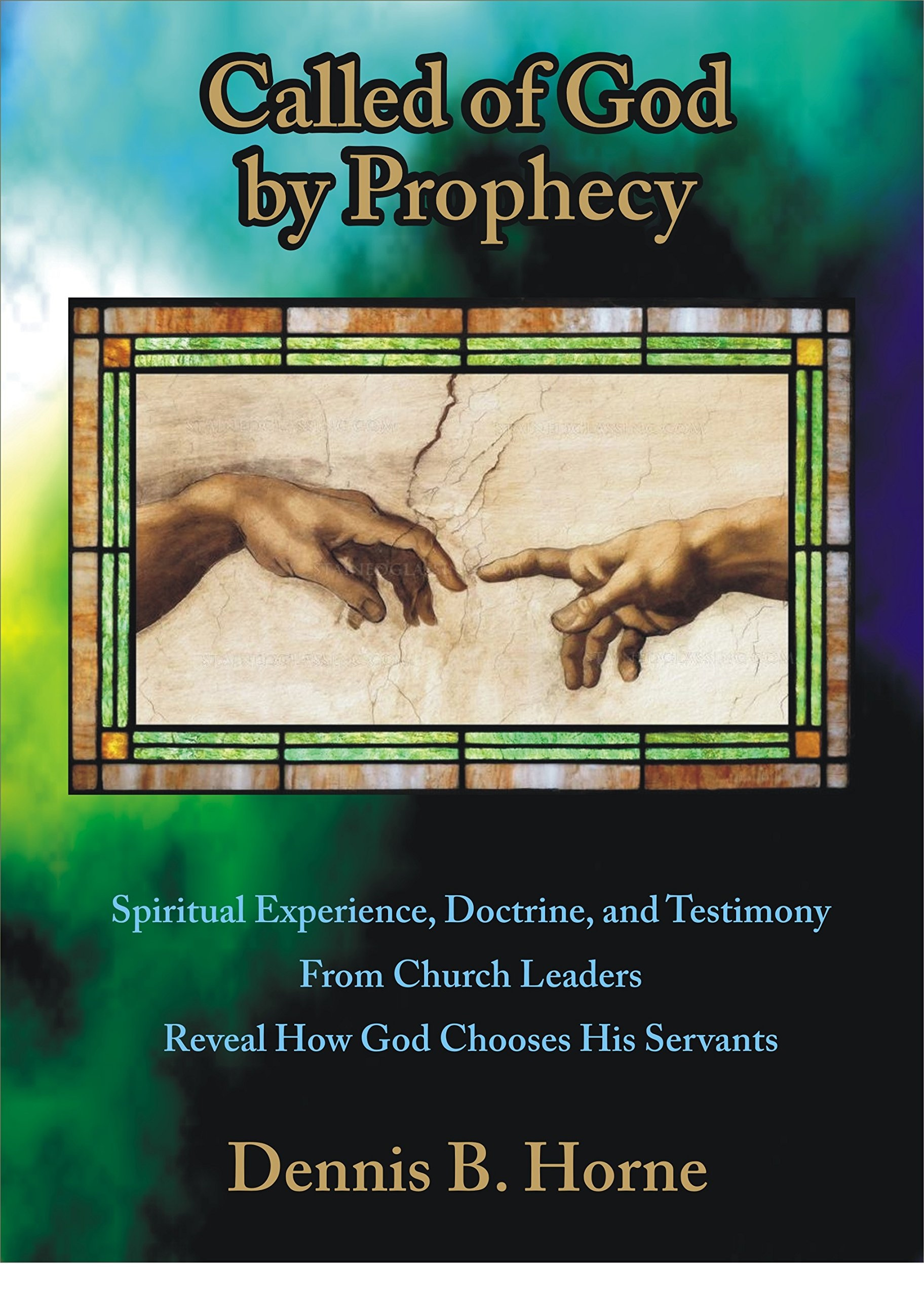 Called of God by Prophecy - Spiritual Experience, Doctrine, and Testimony From Church Leaders Reveal How God Chooses His Servants, Horne, Dennis B.