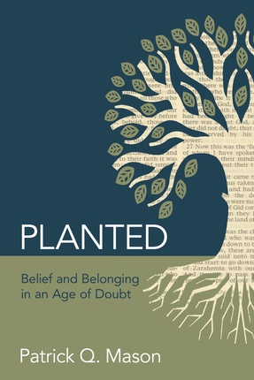 Planted: Belief and Belonging in an Age of Doubt, Mason, Patrick Q.