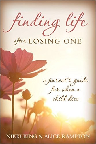 Finding Life after Losing One;   A Parent's Guide for When a Child Dies, King, Nikki & Alice Rampton