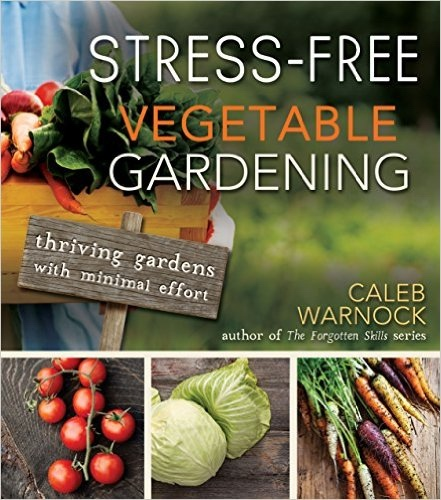 Stress-Free Vegetable Gardening;   Thriving Gardens with Minimal Effort, Warnock, Caleb