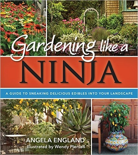 Gardening Like a Ninja;   A Guide to Sneaking Delicious Edibles into Your Landscape, England, Angela