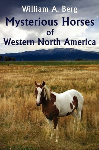 Mysterious Horses of Western North America, Berg, William A.