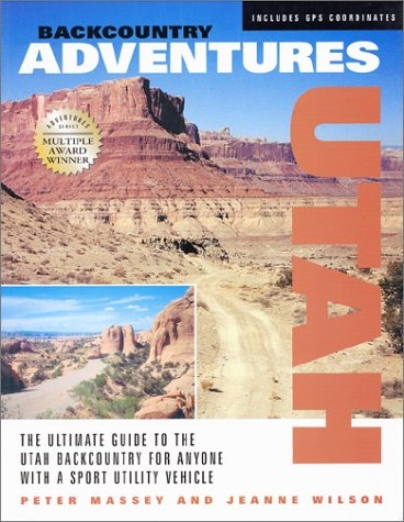 Backcountry Adventures;   Utah- The Ultimate Guide to the Utah Backcountry for Anyone With a Sport Utility Vehicle, Massey, Peter & Jeanne Wilson
