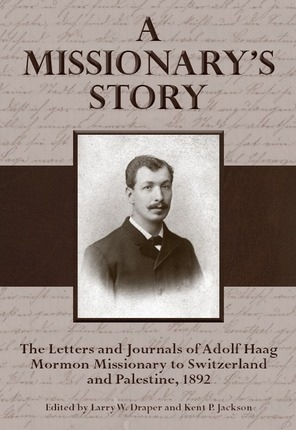 A Missionary's Story;   The Le tters and Journa ls of Adolf Haag, Mormon Missionary to Switzerland and Palestine, 1892, Draper, Larry W. & Kent P. Jackson