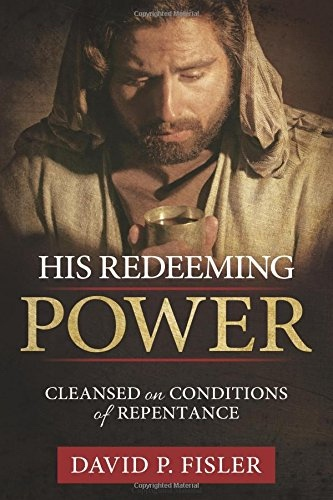 His Redeeming Power: Cleansed on Conditions of Repentance, Fisler, David P.