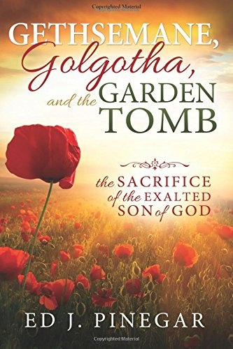 Gethsemane, Golgotha, and the Garden Tomb;   The Sacrifice of the Exalted Son of God, Pinegar, Ed J.