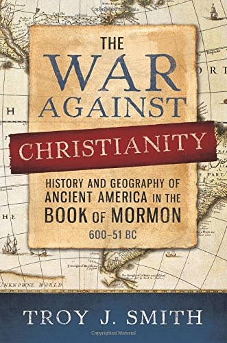 The War against Christianity  History and Geography of Ancient America in the Book of Mormon, Smith, Troy